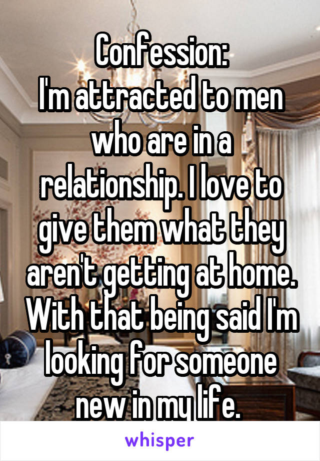 Confession: I'm attracted to men who are in a relationship. I love to give them what they aren't getting at home. With that being said I'm looking for someone new in my life.