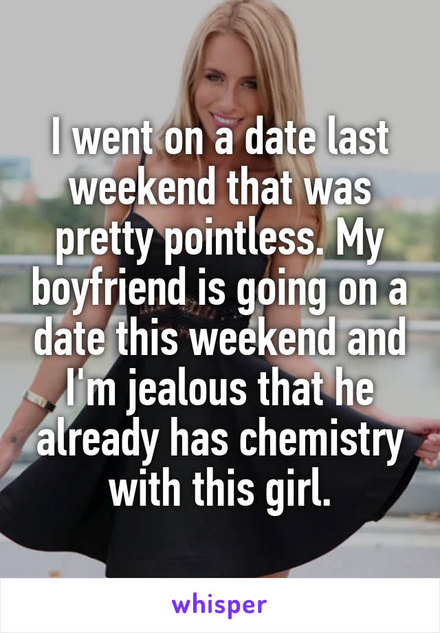 I went on a date last weekend that was pretty pointless. My boyfriend is going on a date this weekend and I'm jealous that he already has chemistry with this girl.