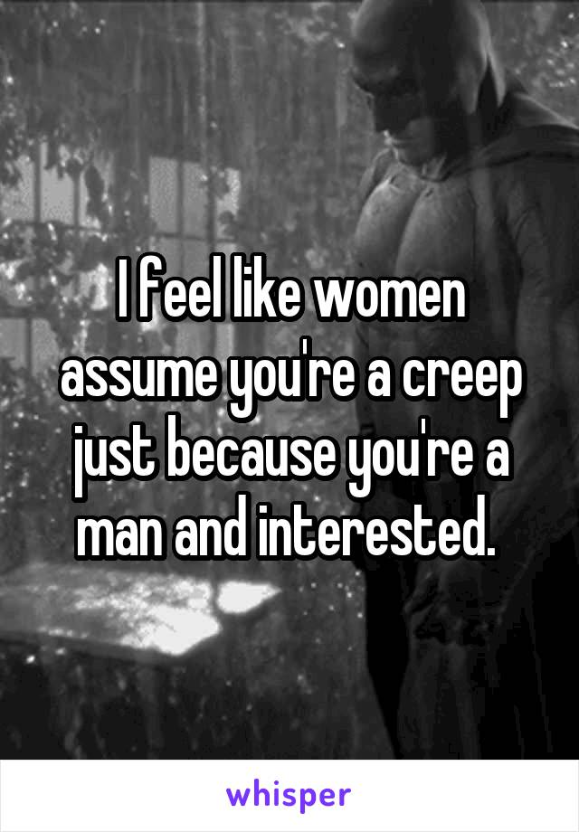 I feel like women assume you're a creep just because you're a man and interested.