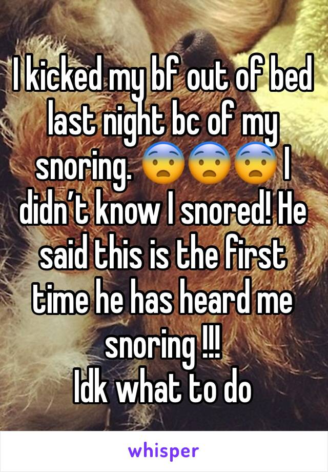 I kicked my bf out of bed last night bc of my snoring. 😨😨😨 I didn't know I snored! He said this is the first time he has heard me snoring !!! Idk what to do