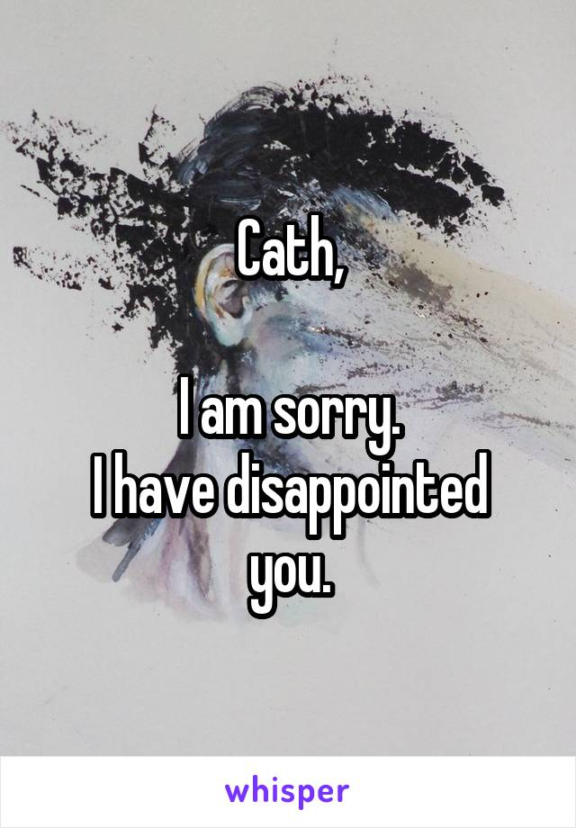 Cath,  I am sorry. I have disappointed you.