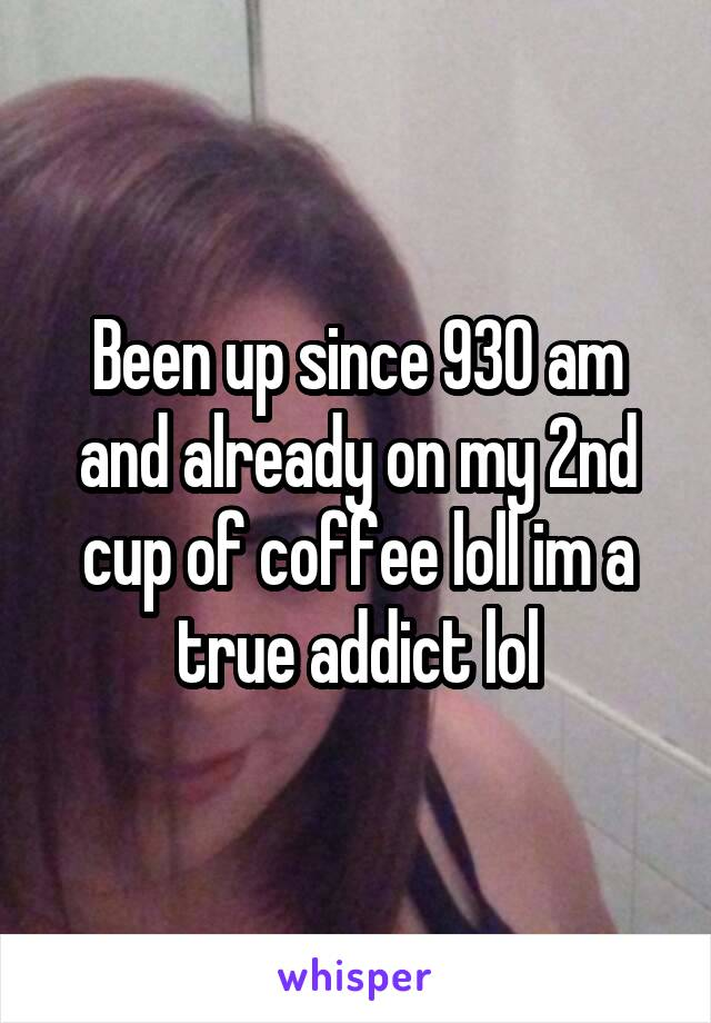 Been up since 930 am and already on my 2nd cup of coffee loll im a true addict lol