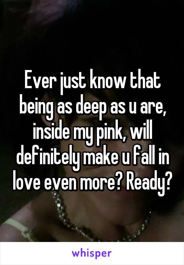 Ever just know that being as deep as u are, inside my pink, will definitely make u fall in love even more? Ready?
