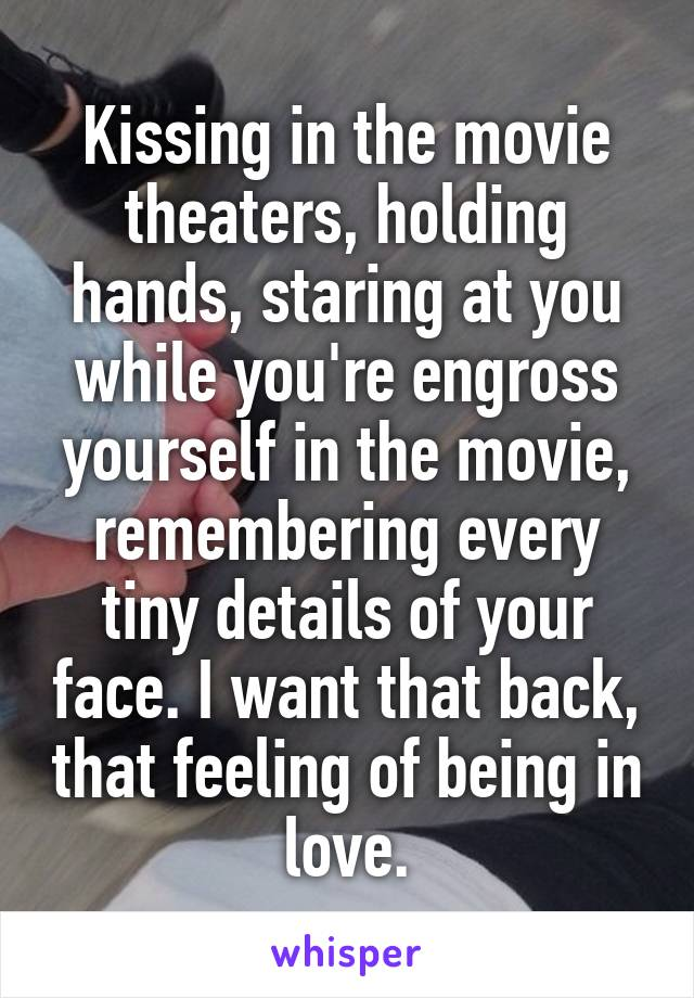 Kissing in the movie theaters, holding hands, staring at you while you're engross yourself in the movie, remembering every tiny details of your face. I want that back, that feeling of being in love.