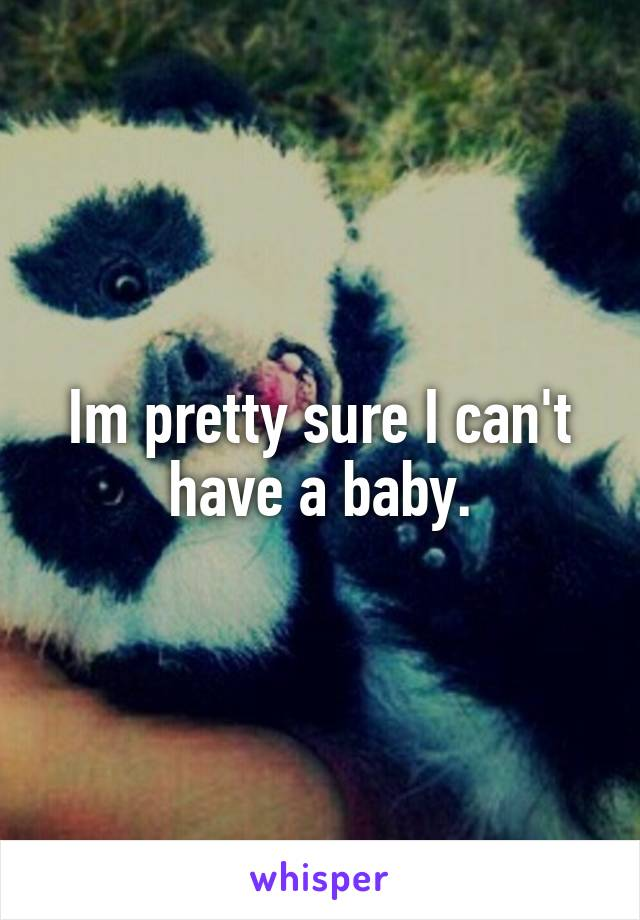 Im pretty sure I can't have a baby.