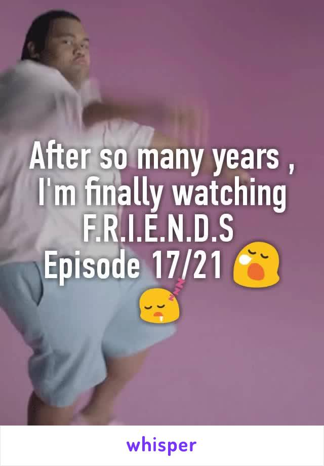 After so many years , I'm finally watching F.R.I.E.N.D.S  Episode 17/21 😪😴