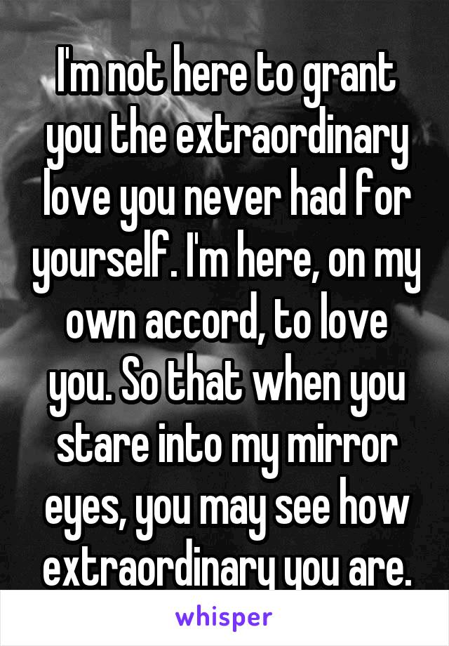 I'm not here to grant you the extraordinary love you never had for yourself. I'm here, on my own accord, to love you. So that when you stare into my mirror eyes, you may see how extraordinary you are.