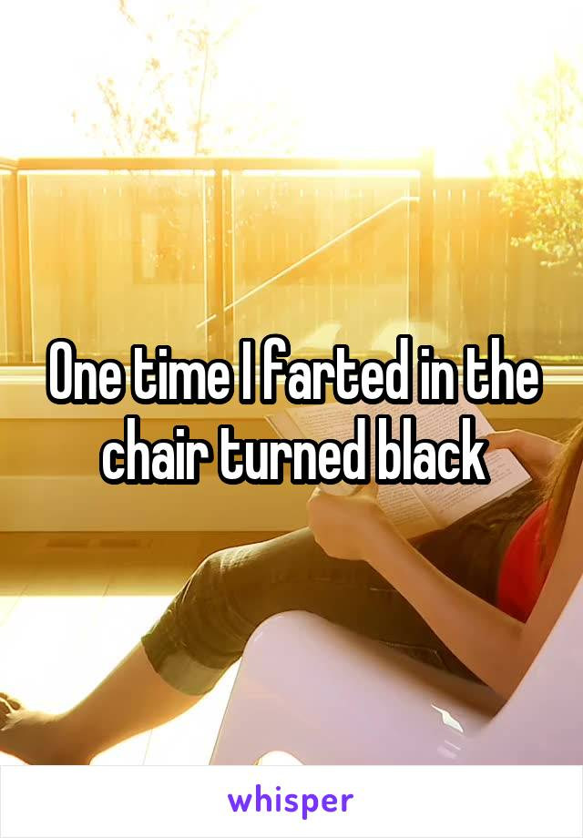 One time I farted in the chair turned black