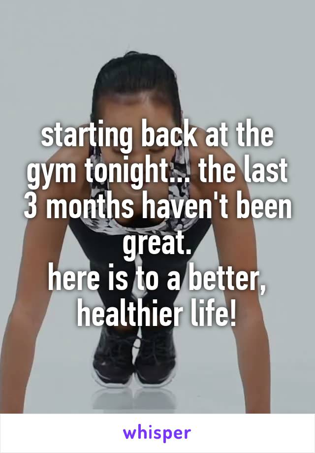 starting back at the gym tonight... the last 3 months haven't been great. here is to a better, healthier life!