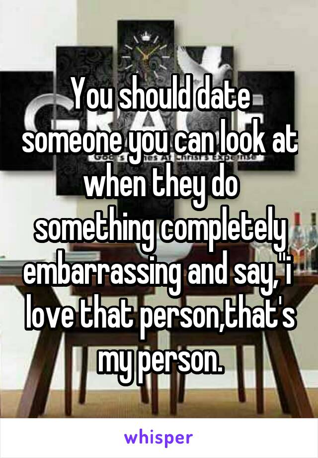 """You should date someone you can look at when they do something completely embarrassing and say,""""i  love that person,that's my person."""