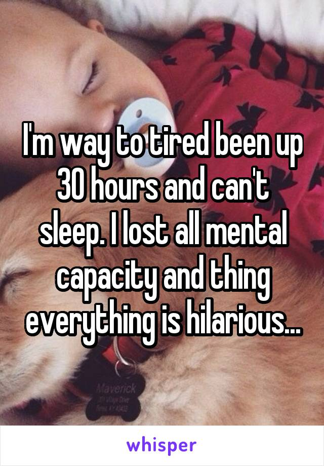 I'm way to tired been up 30 hours and can't sleep. I lost all mental capacity and thing everything is hilarious...