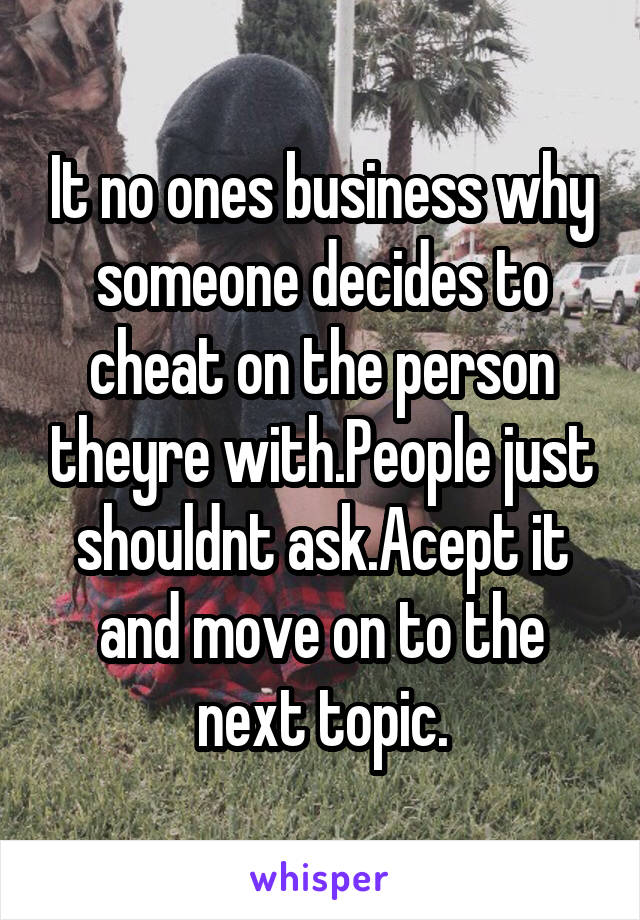 It no ones business why someone decides to cheat on the person theyre with.People just shouldnt ask.Acept it and move on to the next topic.