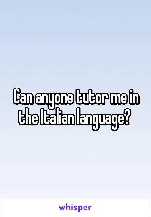 Can anyone tutor me in the Italian language?
