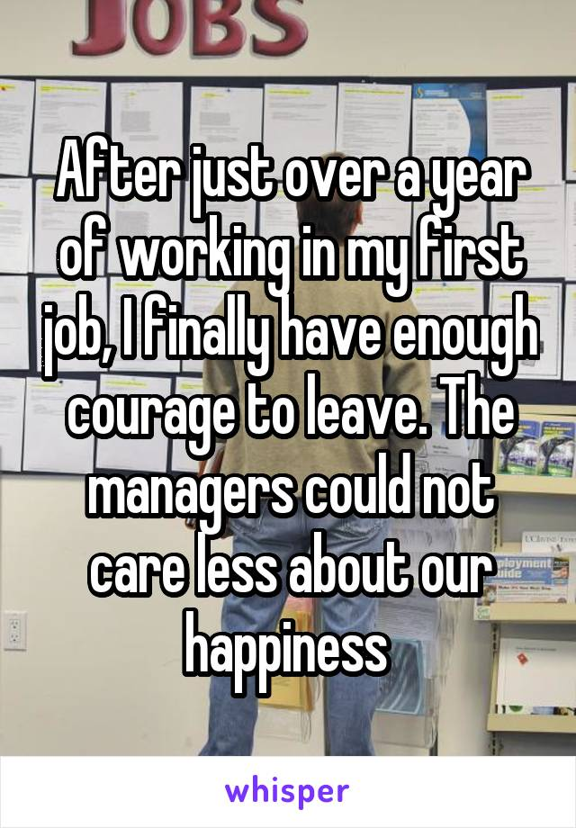 After just over a year of working in my first job, I finally have enough courage to leave. The managers could not care less about our happiness