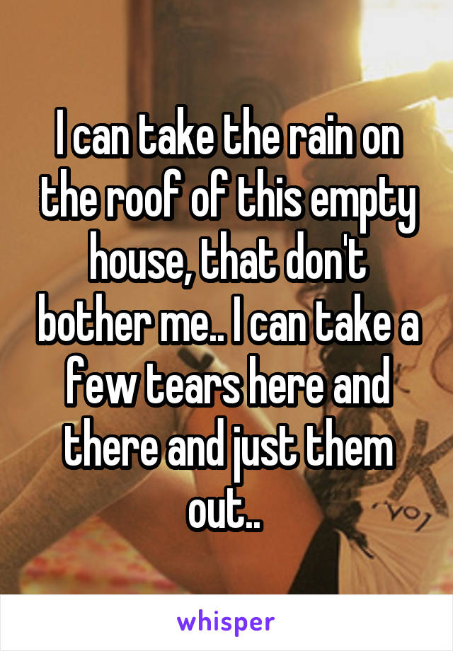 I can take the rain on the roof of this empty house, that don't bother me.. I can take a few tears here and there and just them out..