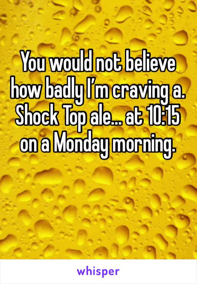 You would not believe how badly I'm craving a. Shock Top ale... at 10:15 on a Monday morning.