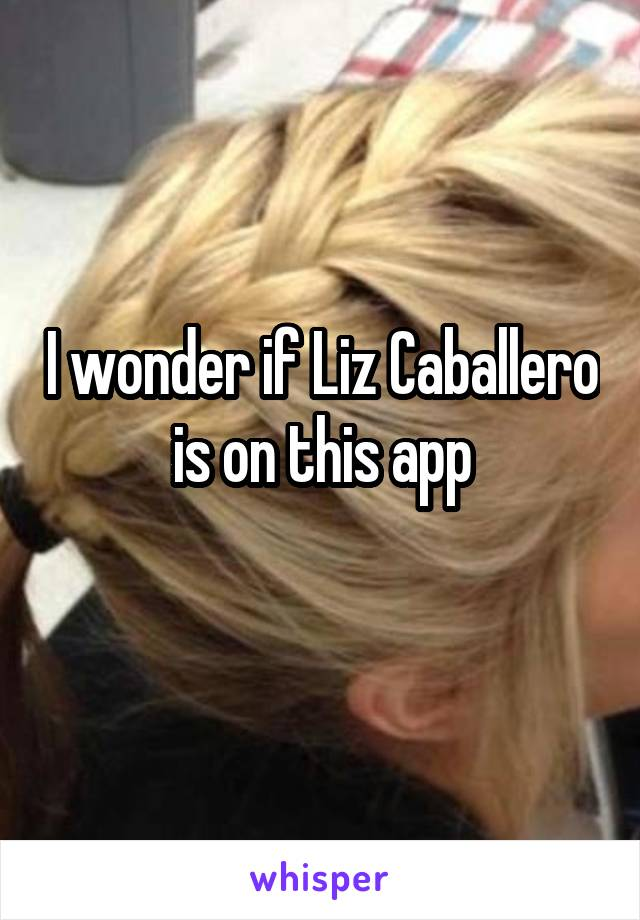 I wonder if Liz Caballero is on this app