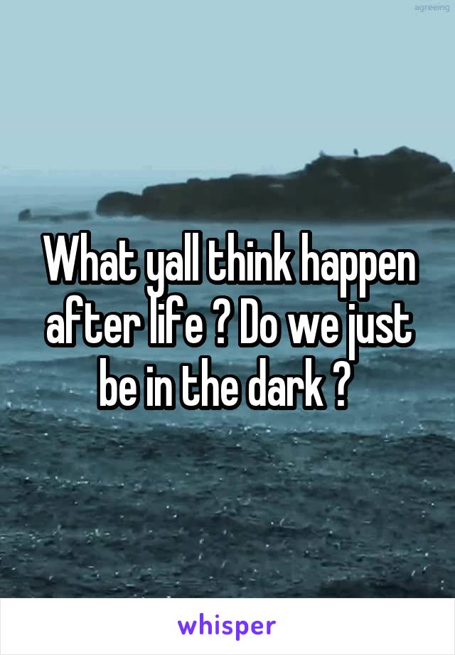 What yall think happen after life ? Do we just be in the dark ?