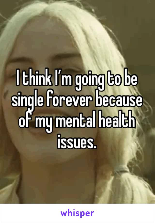 I think I'm going to be single forever because of my mental health issues.