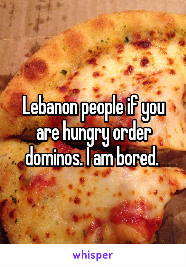 Lebanon people if you are hungry order dominos. I am bored.