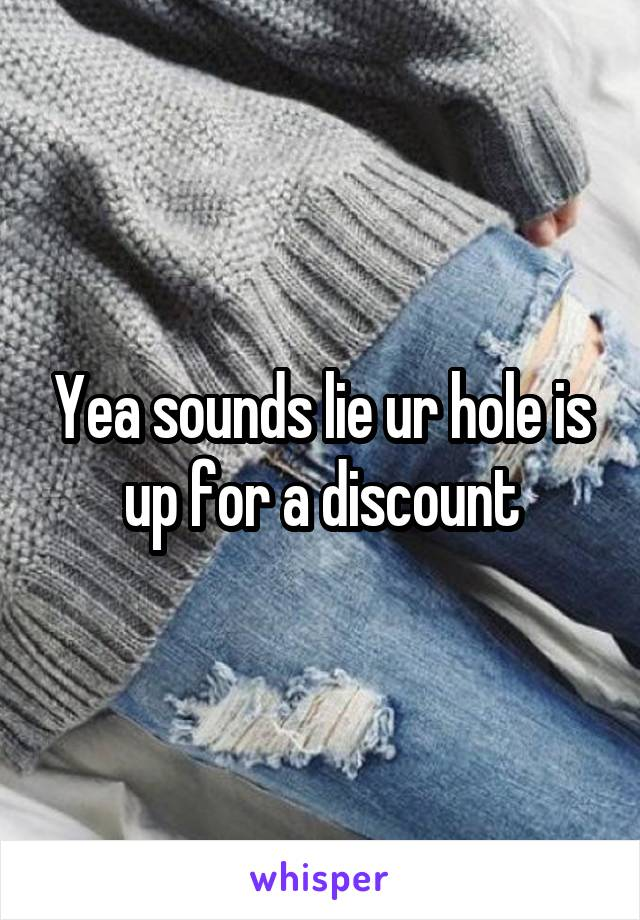 Yea sounds lie ur hole is up for a discount