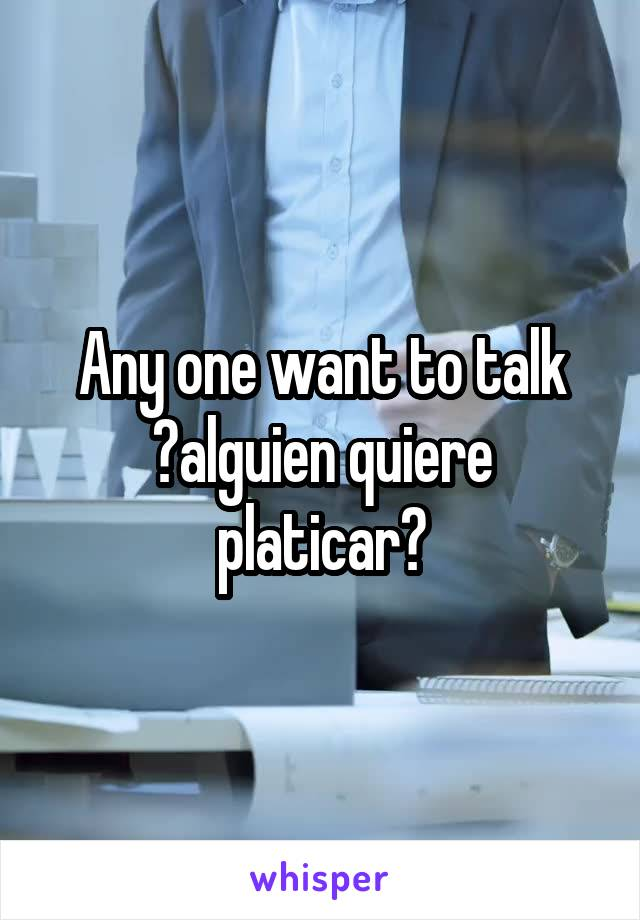 Any one want to talk ?alguien quiere platicar?
