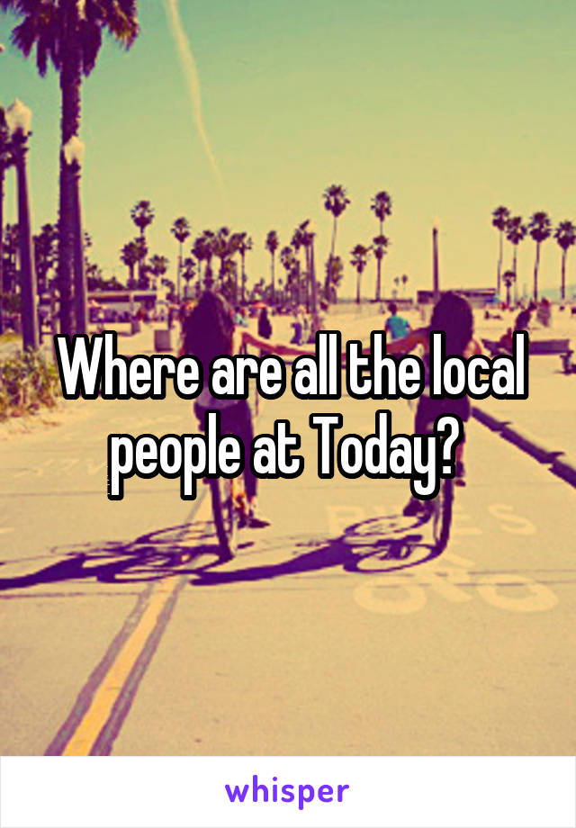 Where are all the local people at Today?