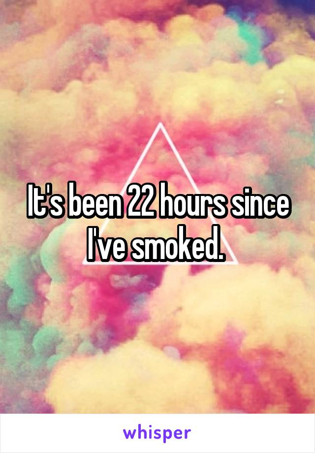 It's been 22 hours since I've smoked.