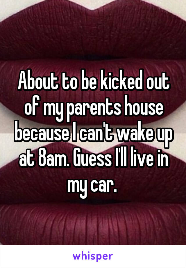 About to be kicked out of my parents house because I can't wake up at 8am. Guess I'll live in my car.