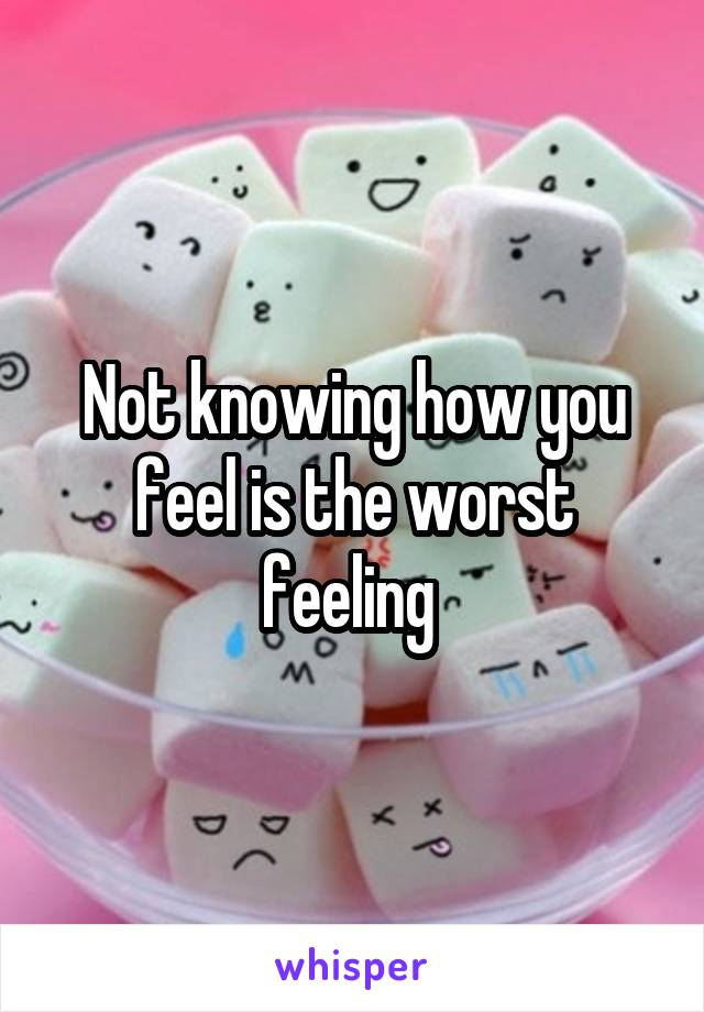 Not knowing how you feel is the worst feeling