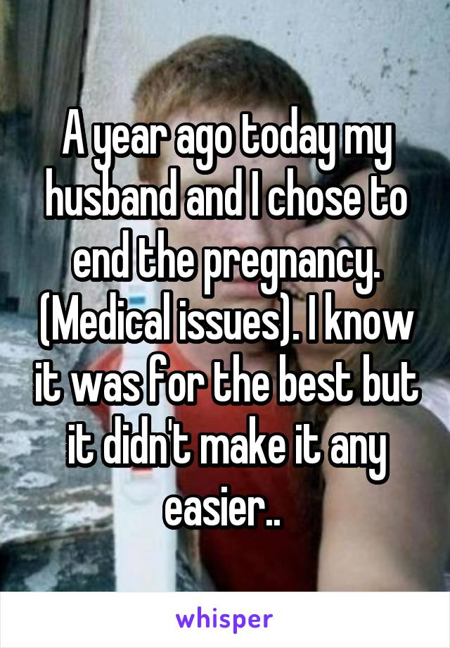 A year ago today my husband and I chose to end the pregnancy. (Medical issues). I know it was for the best but it didn't make it any easier..