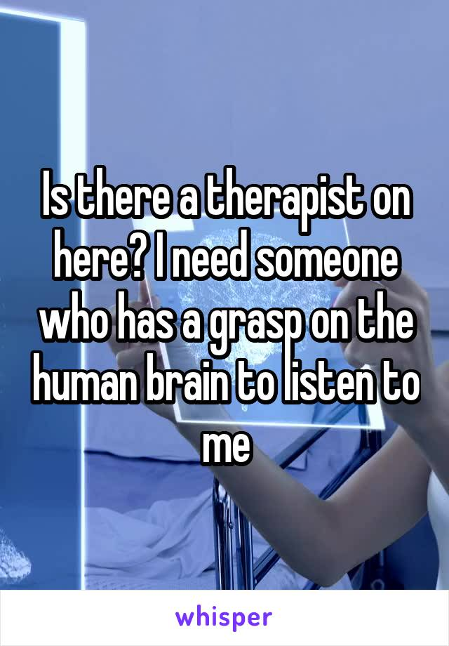 Is there a therapist on here? I need someone who has a grasp on the human brain to listen to me