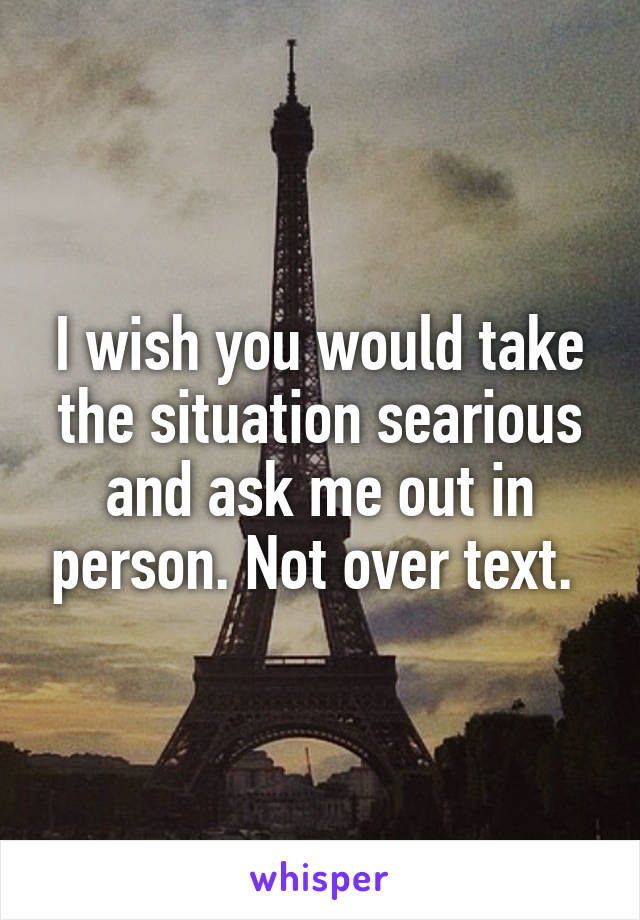 I wish you would take the situation searious and ask me out in person. Not over text.