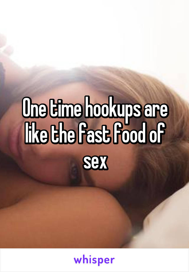 One time hookups are like the fast food of sex
