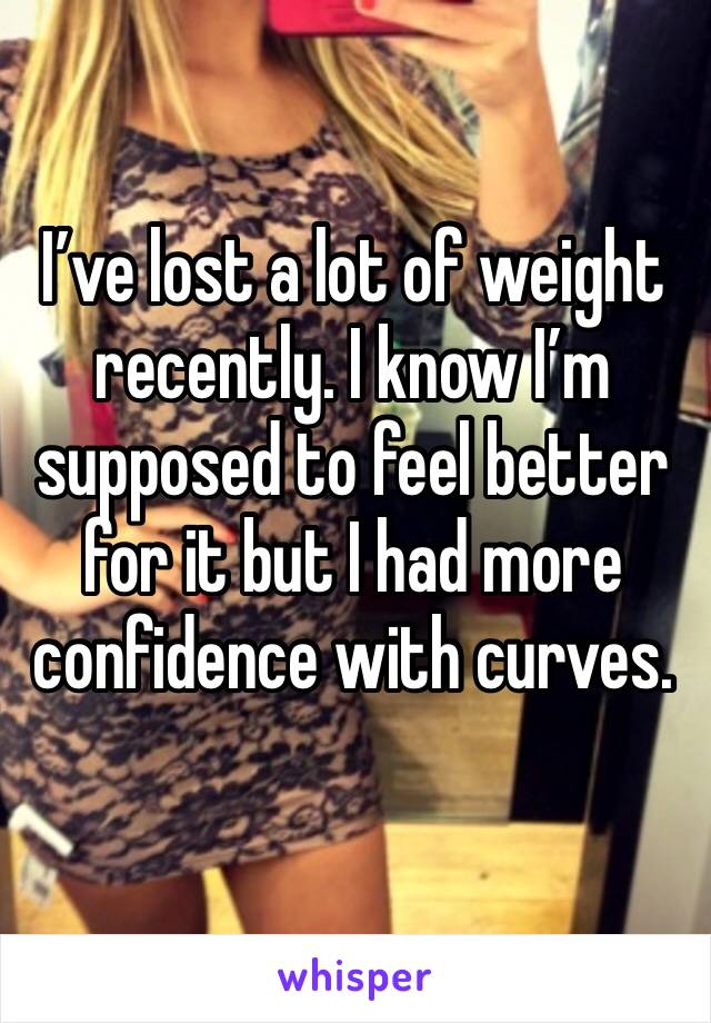 I've lost a lot of weight recently. I know I'm supposed to feel better for it but I had more confidence with curves.