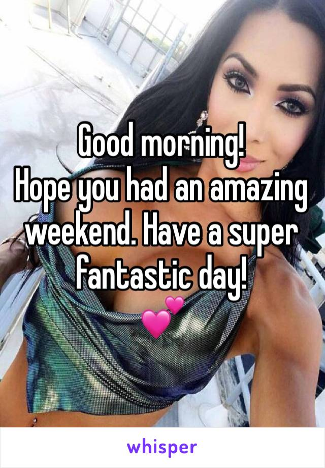 Good morning! Hope you had an amazing weekend. Have a super fantastic day! 💕