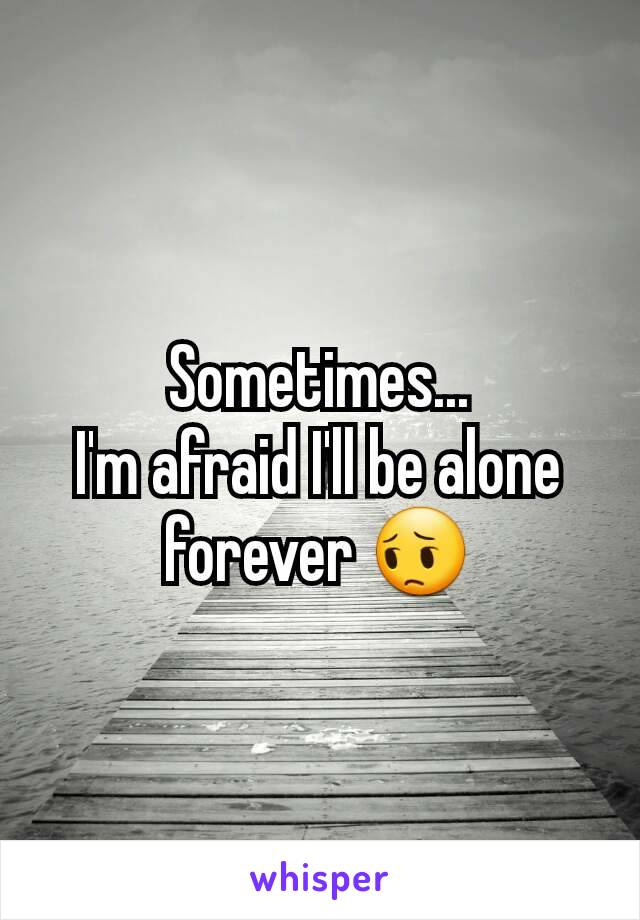 Sometimes... I'm afraid I'll be alone forever 😔