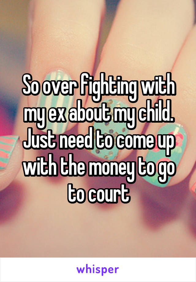 So over fighting with my ex about my child. Just need to come up with the money to go to court