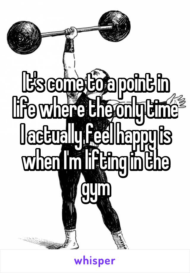 It's come to a point in life where the only time I actually feel happy is when I'm lifting in the gym