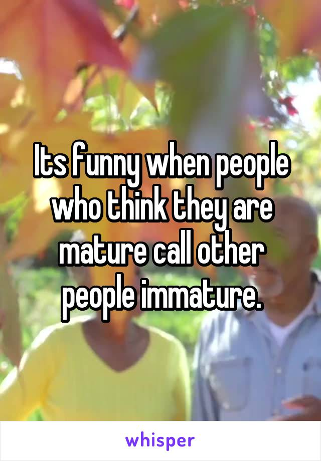 Its funny when people who think they are mature call other people immature.