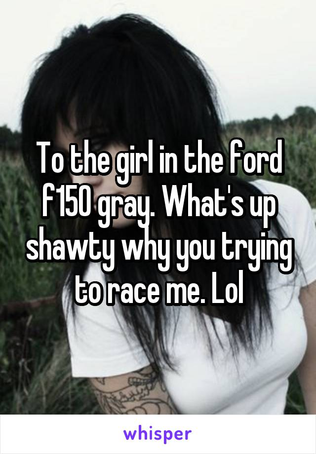 To the girl in the ford f150 gray. What's up shawty why you trying to race me. Lol