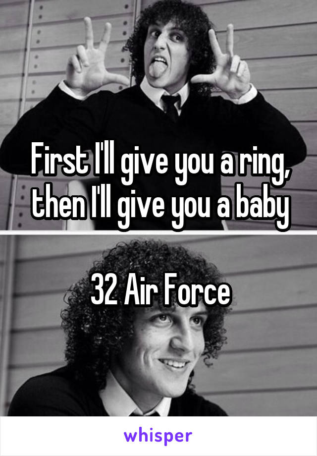 First I'll give you a ring, then I'll give you a baby  32 Air Force