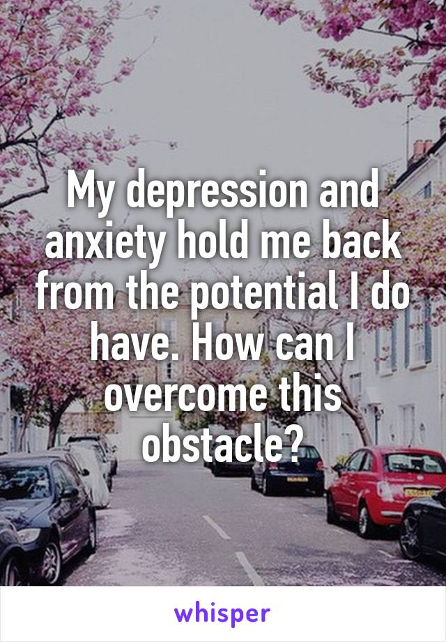 My depression and anxiety hold me back from the potential I do have. How can I overcome this obstacle?