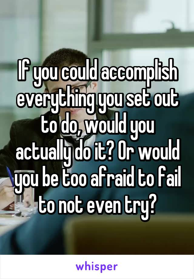 If you could accomplish everything you set out to do, would you actually do it? Or would you be too afraid to fail to not even try?