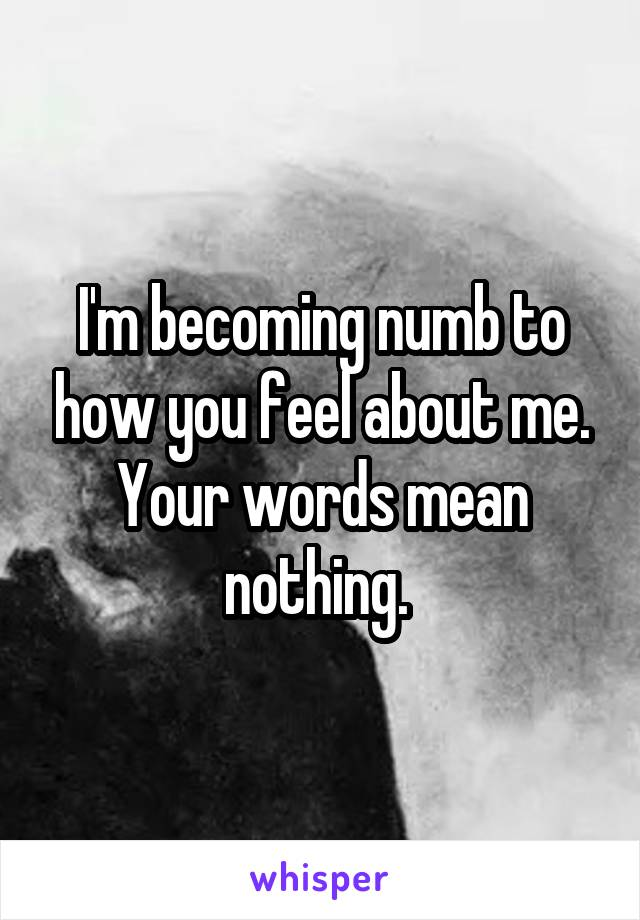 I'm becoming numb to how you feel about me. Your words mean nothing.