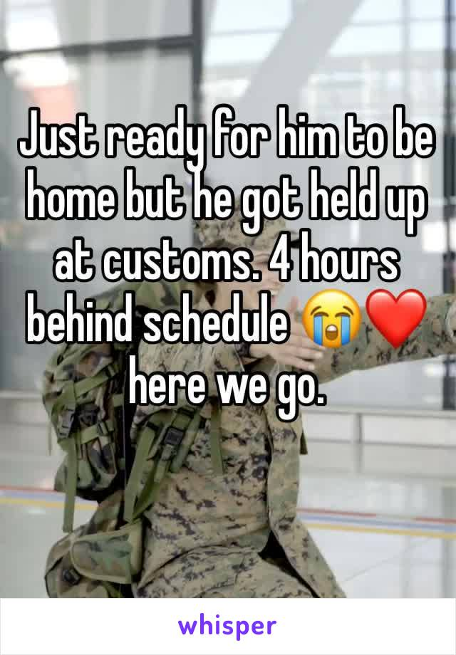 Just ready for him to be home but he got held up at customs. 4 hours behind schedule 😭❤️ here we go.