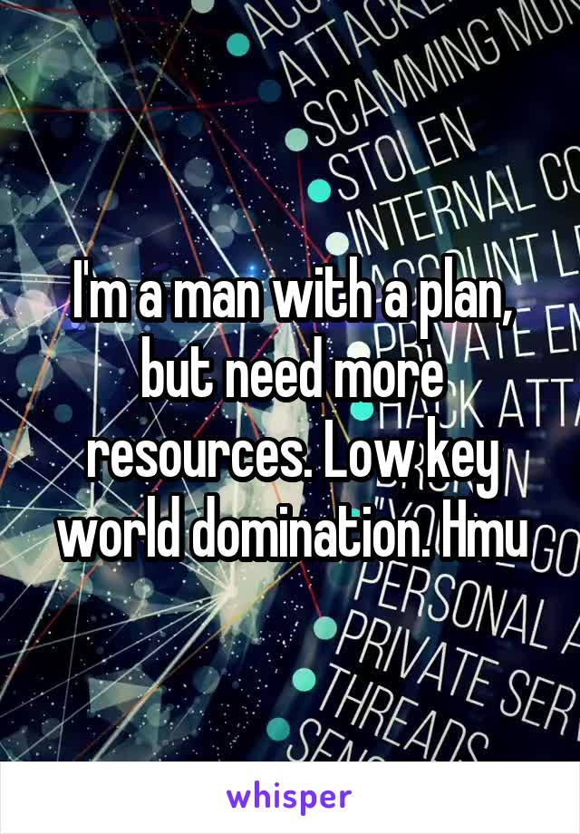 I'm a man with a plan, but need more resources. Low key world domination. Hmu