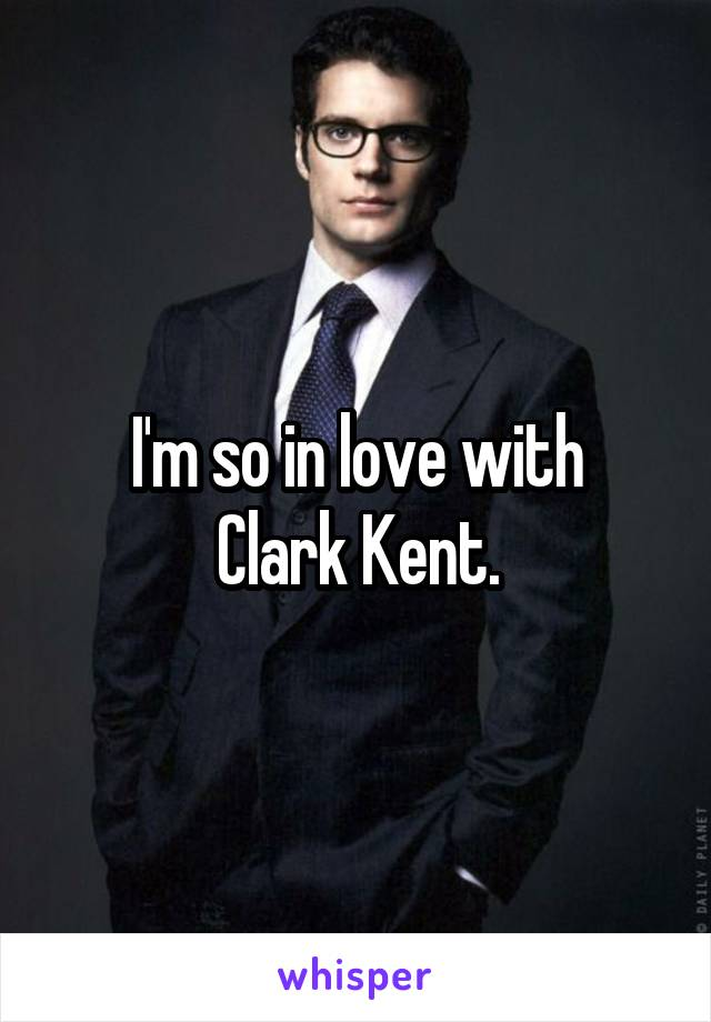 I'm so in love with Clark Kent.