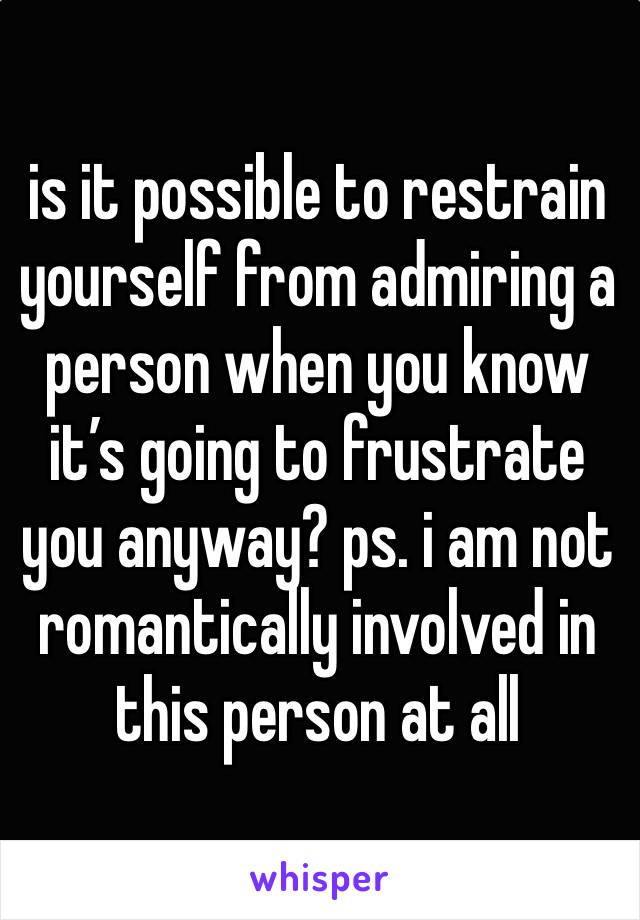 is it possible to restrain yourself from admiring a person when you know it's going to frustrate you anyway? ps. i am not romantically involved in this person at all