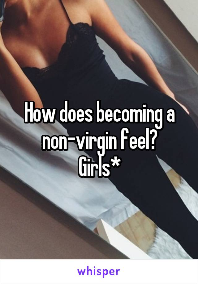 How does becoming a non-virgin feel? Girls*